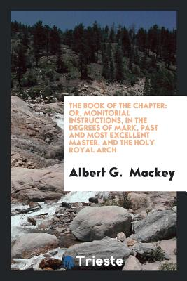The Book of the Chapter: Or, Monitorial Instructions, in the Degrees of Mark, Past and Most Excellent Master, and the Holy Royal Arch - Mackey, Albert G