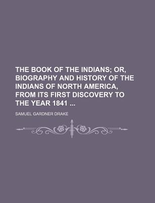 The Book of the Indians, Or, Biography and History of the Indians of North America, from Its First Discovery to the Year 1841 - Drake, Samuel Gardner