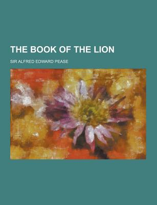 The Book of the Lion - Pease, Alfred Edward, Sir, and Pease, Sir Alfred Edward