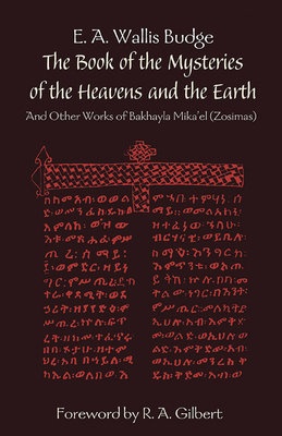 The Book of the Mysteries of the Heavens and the Earth: And Other Works of Bakhayla Mika'el (Zosimas) - Budge, E A Wallis, Professor, and Gilbert, R A (Foreword by)