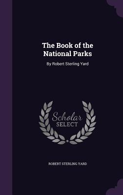 The Book of the National Parks: By Robert Sterling Yard - Yard, Robert Sterling