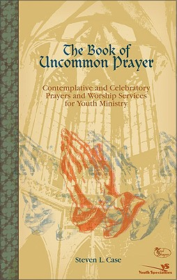 The Book of Uncommon Prayer: Contemplative and Celebratory Prayers and Worship Services for Youth Ministry - Case, Steve L