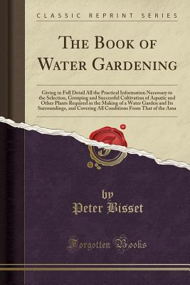 The Book of Water Gardening: Giving in Full Detail All the Practical Information Necessary to the Selection, Grouping and Successful Cultivation of Aquatic and Other Plants Required in the Making of a Water Garden and Its Surroundings, and Covering All Co - Bisset, Peter