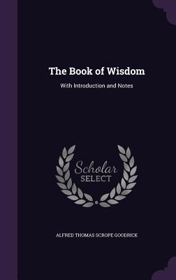 The Book of Wisdom: With Introduction and Notes - Goodrick, Alfred Thomas Scrope