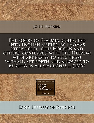 The Booke of Psalmes, Collected Into English Meeter, by Thomas Sternhold, Iohn Hopkins and Others: Conferred with the Hebrew: With Apt Notes to Sing Them Withall. Set Forth and Allowed to Be Sung in All Churches ... (1619) - Hopkins, John