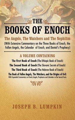 The Books of Enoch: The Angels, the Watchers and the Nephilim (with Extensive Commentary on the Three Books of Enoch, the Fallen Angels, the Calendar of Enoch, and Daniel's Prophecy): A Volume Containing the First Book of Enoch (the Ethiopic Book of... - Lumpkin, Joseph B
