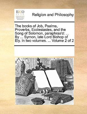 The Books of Job, Psalms, Proverbs, Ecclesiastes, and the Song of Solomon, Paraphras'd: By ... Symon, Late Lord Bishop of Ely. in Two Volumes. ... Volume 2 of 2 - Multiple Contributors