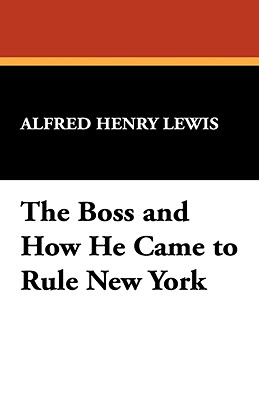 The Boss and How He Came to Rule New York - Lewis, Alfred Henry