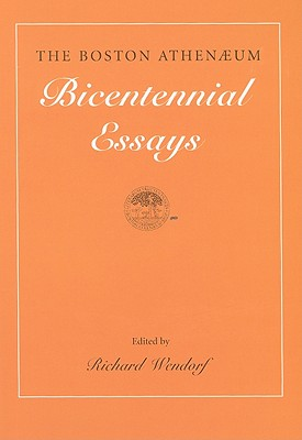 The Boston Athenaeum: Bicentennial Essays - Wendorf, Richard