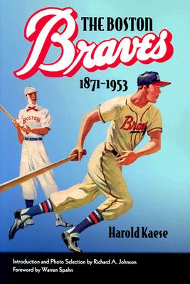 The Boston Braves, 1871-1953 - Kaese, Harold, and Spahn, Warren (Foreword by), and Johnson, Richard A (Introduction by)