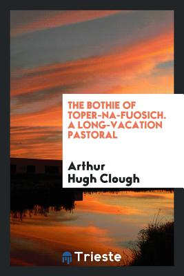 The Bothie of Toper-Na-Fuosich. a Long-Vacation Pastoral - Clough, Arthur Hugh