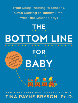 The Bottom Line for Baby: From Sleep Training to Screens, Thumb Sucking to Tummy Time--What the Science Says - Bryson, Tina Payne