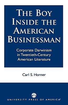 The Boy Inside the American Businessman: Corporate Darwinism in Twentieth-Century American Literature - Horner, Carl S