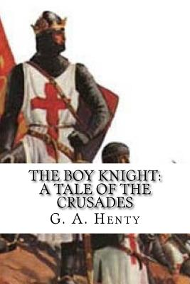 The Boy Knight: A Tale of the Crusades - Henty, G a