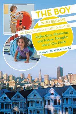 The Boy Who Became an Early-Childhood Educator: Reflections, Memories, and Future Thoughts about Our Field - Wong M Ed, Manuel Kichi