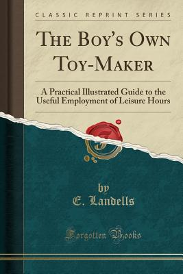 The Boy's Own Toy-Maker: A Practical Illustrated Guide to the Useful Employment of Leisure Hours (Classic Reprint) - Landells, E