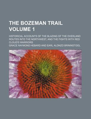 The Bozeman Trail: Historical Accounts of the Blazing of the Overland Routes Into the Northwest, and the Fights with Red Cloud's Warriors - Hebard, Grace Raymond