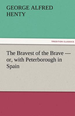 The Bravest of the Brave - Or, with Peterborough in Spain - Henty, George Alfred