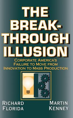 The Breakthrough Illusion: Corporate America's Failure to Move from Innovation to Mass Production - Florida, Richard, PhD
