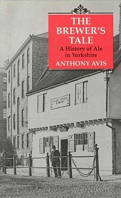 The Brewer's Tale: A History of Ale in Yorkshire - Avis, Anthony (Editor)