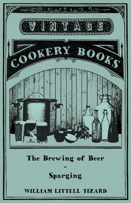 The Brewing of Beer: Sparging - Tizard, William Littell