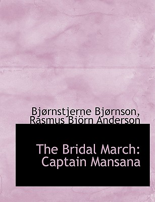 The Bridal March: Captain Mansana - Bjornson, Bjornstjerne, and Anderson, Rasmus Bjorn, and Bj Rnson, Bj Rnstjerne