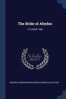 The Bride of Abydos: A Turkish Tale - Byron, George Gordon Byron, and Collection, Byron