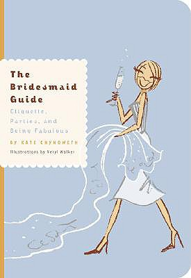 The Bridesmaid Guide: Etiquette, Parties, and Being Fabulous - Chynoweth, Kate, and Walker, Neryl (Illustrator)