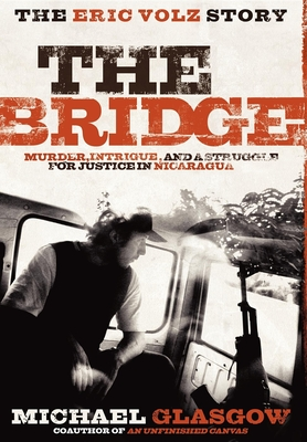 The Bridge: The Eric Volz Story: Murder, Intrigue, and a Struggle for Justice in Nicaragua - Glasgow, Michael