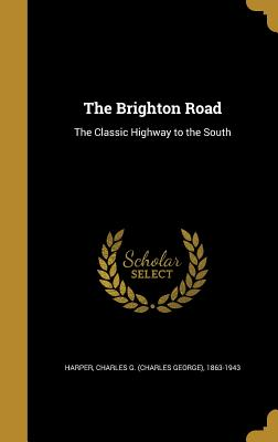 The Brighton Road: The Classic Highway to the South - Harper, Charles G (Charles George) 186 (Creator)