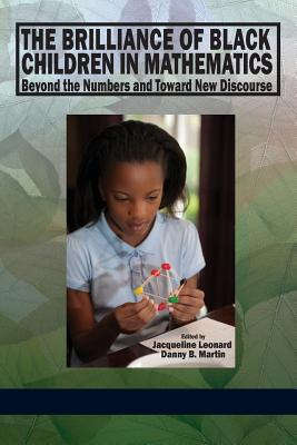The Brilliance of Black Children in Mathematics: Beyond the Numbers and Toward New Discourse - Leonard, Jacqueline (Editor), and Martin, Danny Bernard (Editor)