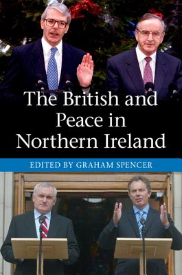 The British and Peace in Northern Ireland: The Process and Practice of Reaching Agreement - Spencer, Graham, Dr. (Editor)