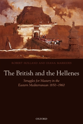 The British and the Hellenes: Struggles for Mastery in the Eastern Mediterranean 1850-1960 - Holland, Robert, M.A, and Markides, Diana
