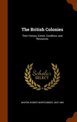 The British Colonies: Their History, Extent, Condition, and Resources - Martin, Robert Montgomery