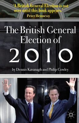 The British General Election of 2010 - Kavanagh, Dennis, and Cowley, Philip