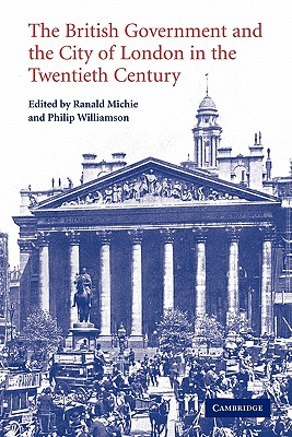 The British Government and the City of London in the Twentieth Century - Michie, Ranald (Editor), and Williamson, Philip (Editor)