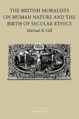 The British Moralists on Human Nature and the Birth of Secular Ethics - Gill, Michael B.