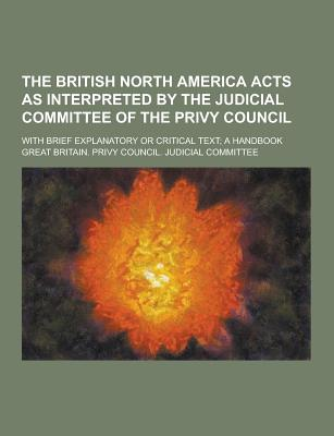 The British North America Acts as Interpreted by the Judicial Committee of the Privy Council; With Brief Explanatory or Critical Text; A Handbook - Committee, Great Britain Privy