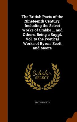 The British Poets of the Nineteenth Century, Including the Select Works of Crabbe ... and Others. Being a Suppl. Vol. to the Poetical Works of Byron, Scott and Moore - Poets, British