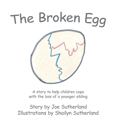 The Broken Egg: A Story to Help Children Cope with the Loss of a Younger Sibling - Sutherland, Joe