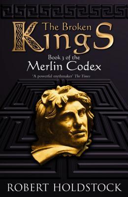 The Broken Kings: Book 3 of the Merlin Codex - Holdstock, Robert
