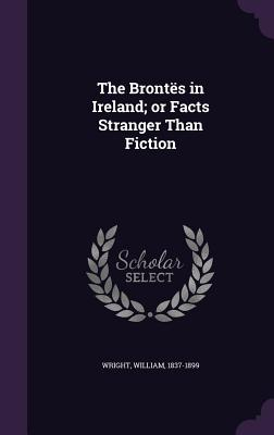 The Brontes in Ireland; Or Facts Stranger Than Fiction - Wright, William