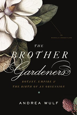 The Brother Gardeners: Botany, Empire and the Birth of an Obsession - Wulf, Andrea