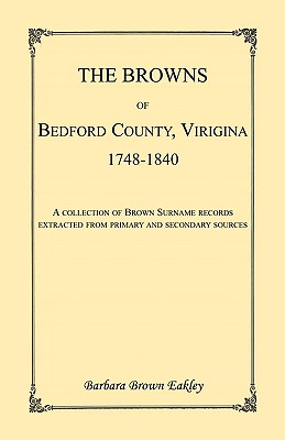 The Browns of Bedford County, Virginia, 1748-1840. A Collection of Brown Surname Records Extracted from Primary and Secondary Sources - Eakley, Barbara Brown