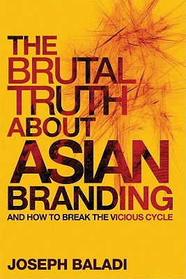 The Brutal Truth About Asian Branding: and How to Break the Vicious Cycle - Baladi, Joseph