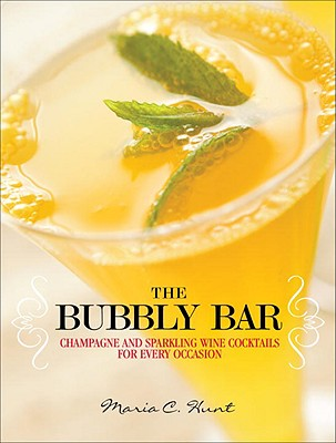 The Bubbly Bar: Champagne and Sparkling Wine Cocktails for Every Occasion - Hunt, Maria C
