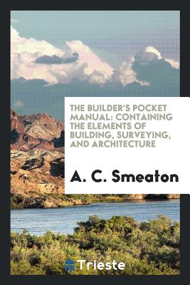 The Builder's Pocket Manual: Containing the Elements of Building, Surveying, and Architecture - Smeaton, A C