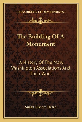 The Building of a Monument: A History of the Mary Washington Associations and Their Work - Hetzel, Susan Riviere
