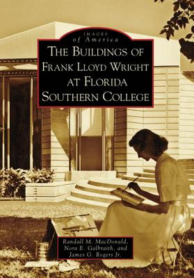 The Buildings of Frank Lloyd Wright at Florida Southern College - MacDonald, Randall M, and Galbraith, Nora E, and Rogers Jr, James G