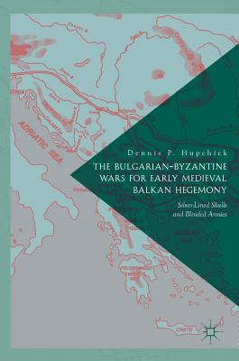 The Bulgarian-Byzantine Wars for Early Medieval Balkan Hegemony: Silver-Lined Skulls and Blinded Armies - P Hupchick, Dennis